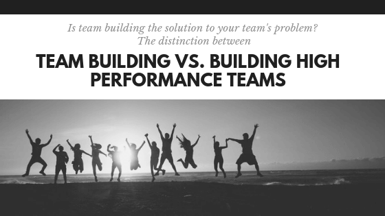 Team Building Vs. Building High Performance Teams Leadership Training | San Diego, CA